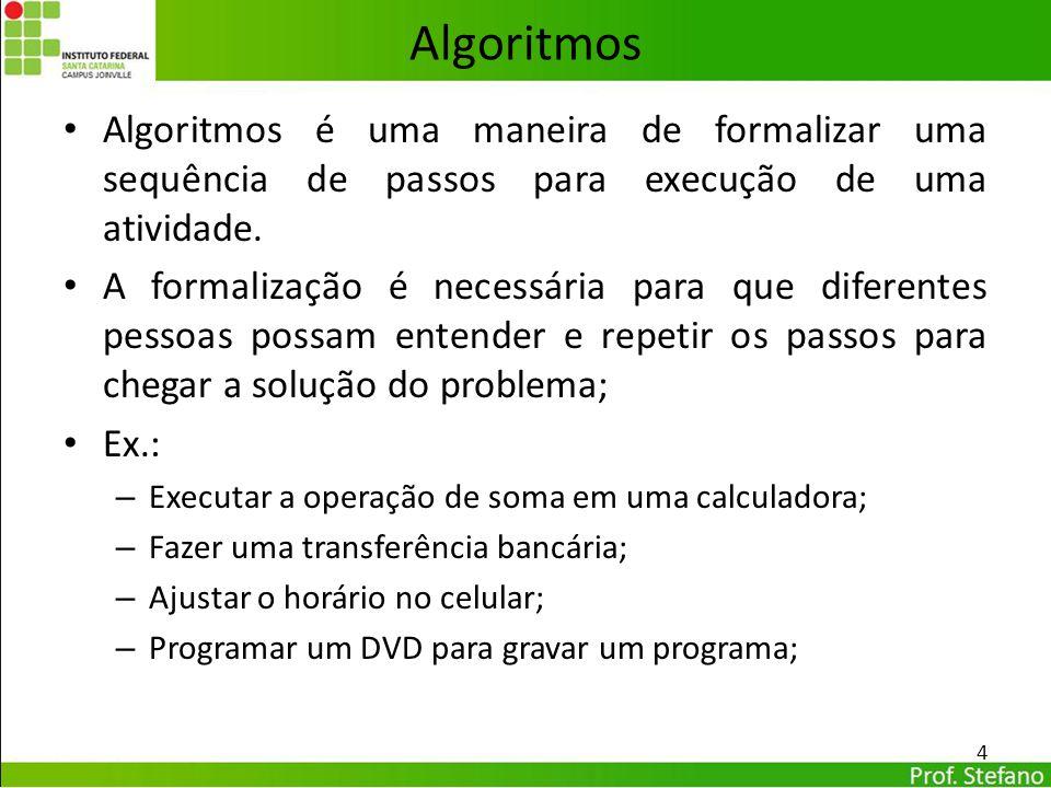 Algoritmos Algoritmos é uma maneira de formalizar uma sequência de passos para execução de uma atividade. A formalização é necessária para que diferen