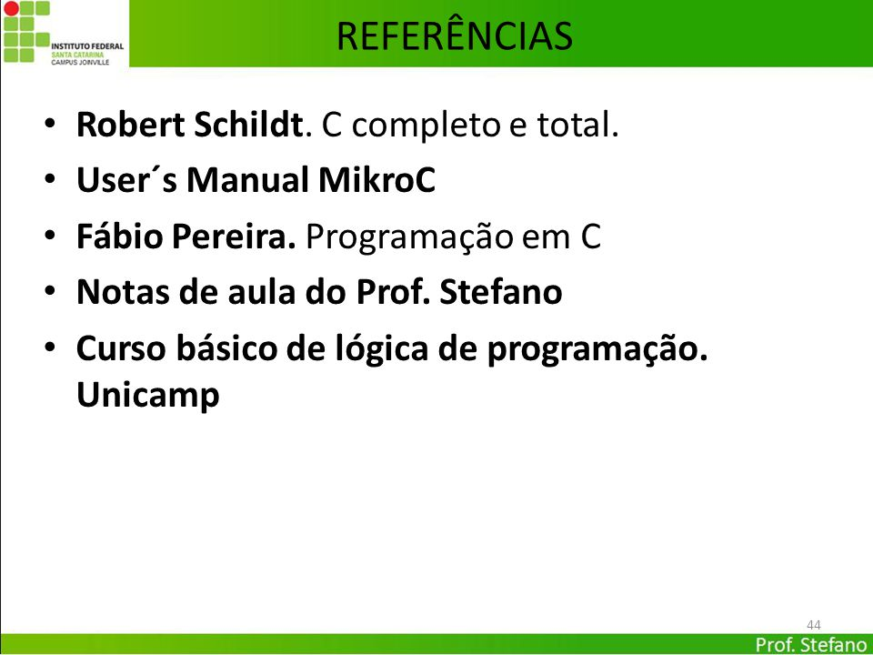 44 REFERÊNCIAS Robert Schildt. C completo e total. User´s Manual MikroC Fábio Pereira. Programação em C Notas de aula do Prof. Stefano Curso básico de