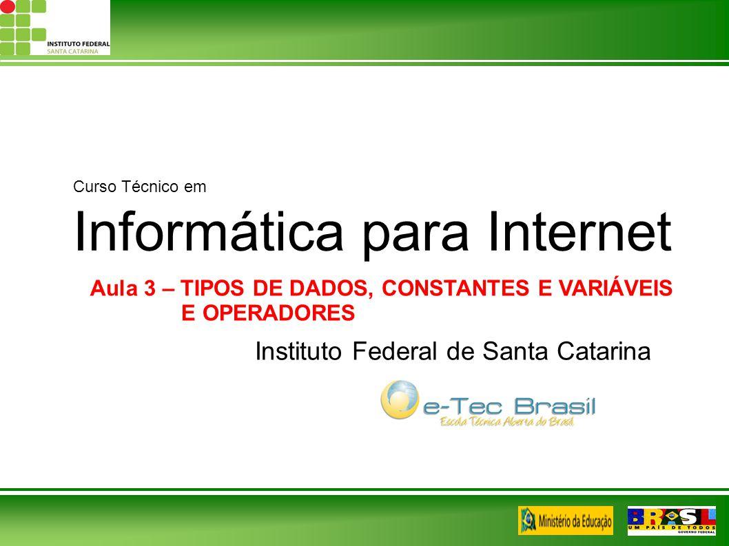 Curso Técnico em Informática para Internet Instituto Federal de Santa Catarina Aula 3 – TIPOS DE DADOS, CONSTANTES E VARIÁVEIS E OPERADORES