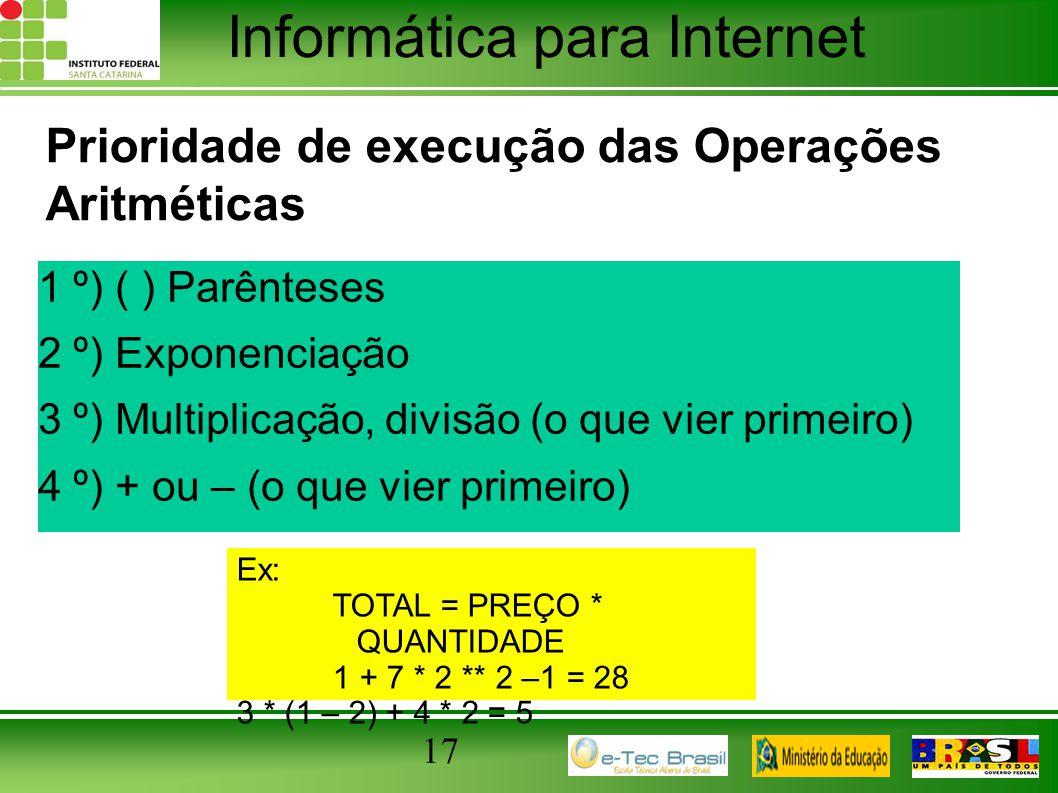 Informática para Internet Prioridade de execução das Operações Aritméticas 1 º) ( ) Parênteses 2 º) Exponenciação 3 º) Multiplicação, divisão (o que v