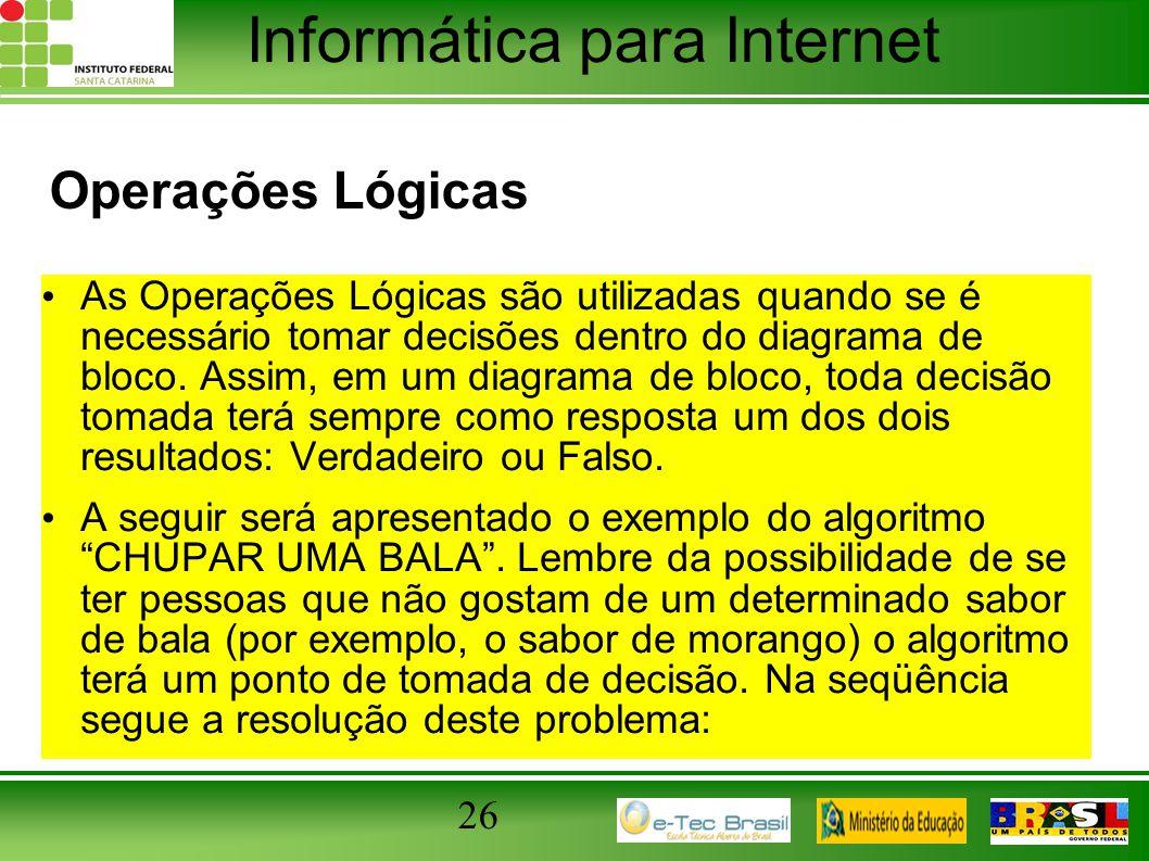 Informática para Internet Operações Lógicas As Operações Lógicas são utilizadas quando se é necessário tomar decisões dentro do diagrama de bloco. Ass