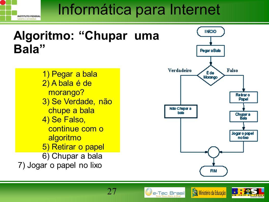 """Informática para Internet Algoritmo: """"Chupar uma Bala"""" 27 1) Pegar a bala 2) A bala é de morango? 3) Se Verdade, não chupe a bala 4) Se Falso, continu"""