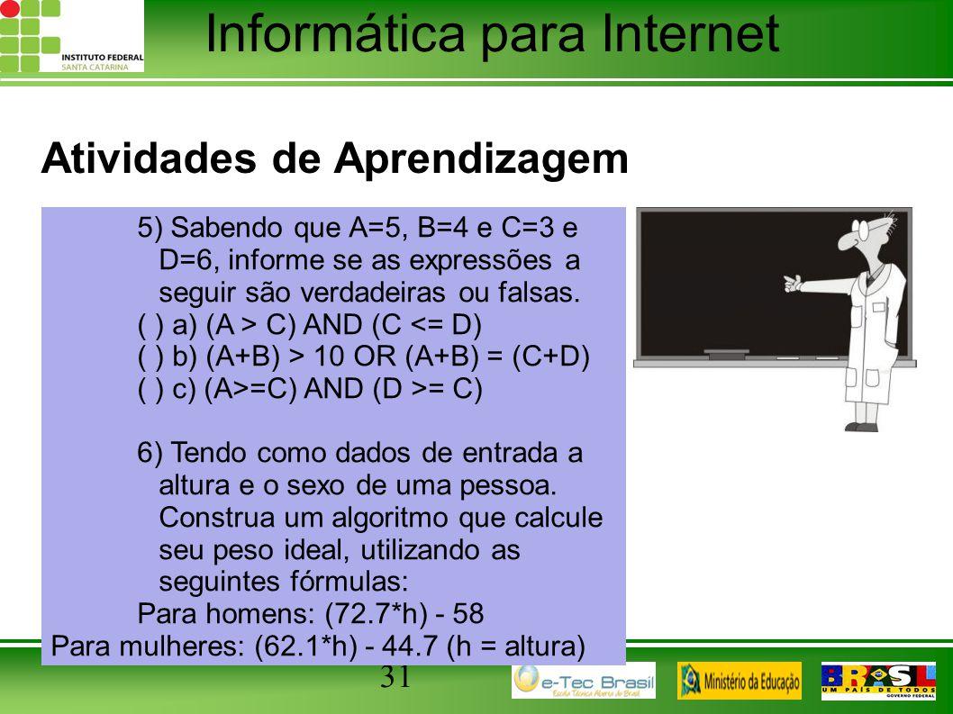 Informática para Internet Atividades de Aprendizagem 31 5) Sabendo que A=5, B=4 e C=3 e D=6, informe se as expressões a seguir são verdadeiras ou fals