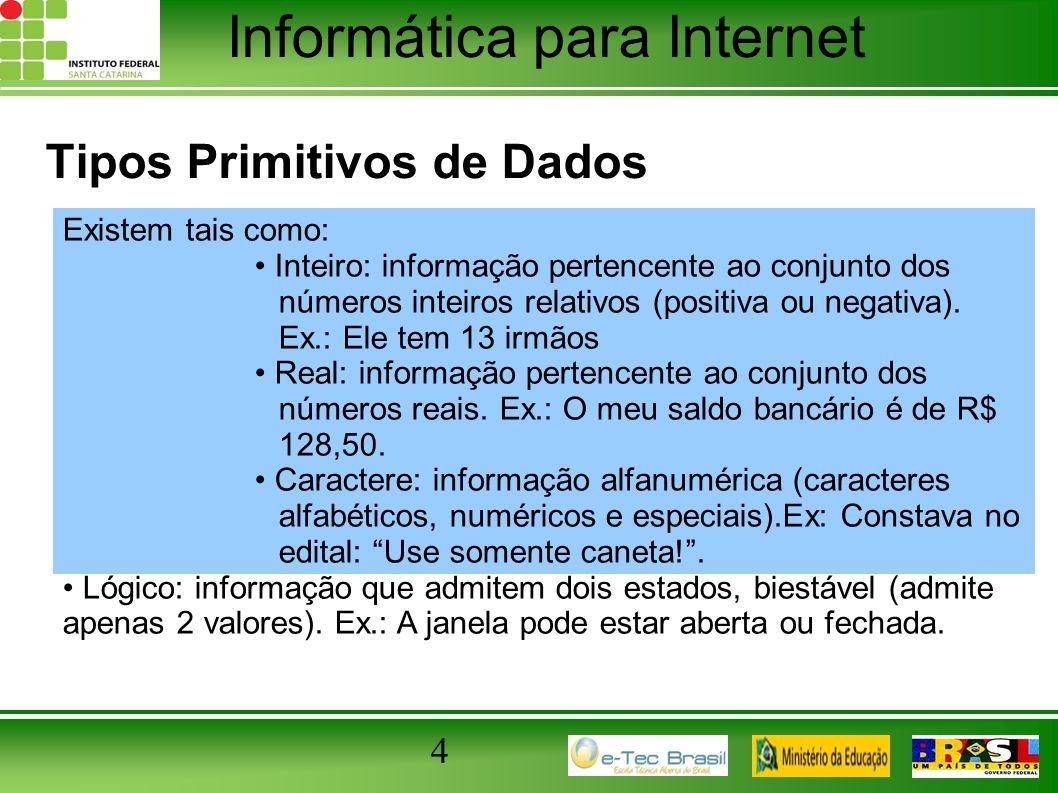 Informática para Internet 4 Tipos Primitivos de Dados Existem tais como: Inteiro: informação pertencente ao conjunto dos números inteiros relativos (p
