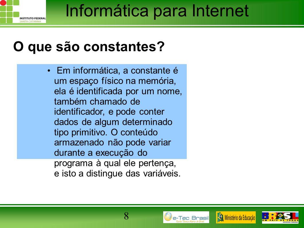 Informática para Internet 8 O que são constantes? Em informática, a constante é um espaço físico na memória, ela é identificada por um nome, também ch