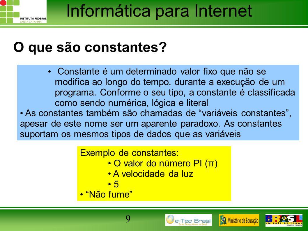 Informática para Internet 9 O que são constantes? Constante é um determinado valor fixo que não se modifica ao longo do tempo, durante a execução de u