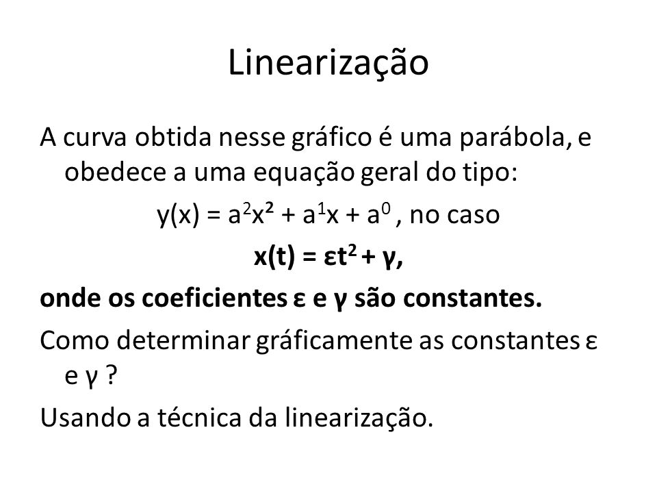 Linearização A curva obtida nesse gráfico é uma parábola, e obedece a uma equação geral do tipo: y(x) = a 2 x² + a 1 x + a 0, no caso x(t) = εt 2 + γ,