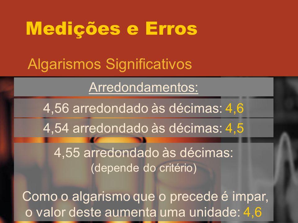 Medições e Erros Algarismos Significativos Arredondamentos: 4,56 arredondado às décimas: 4,6 4,54 arredondado às décimas: 4,5 4,55 arredondado às déci