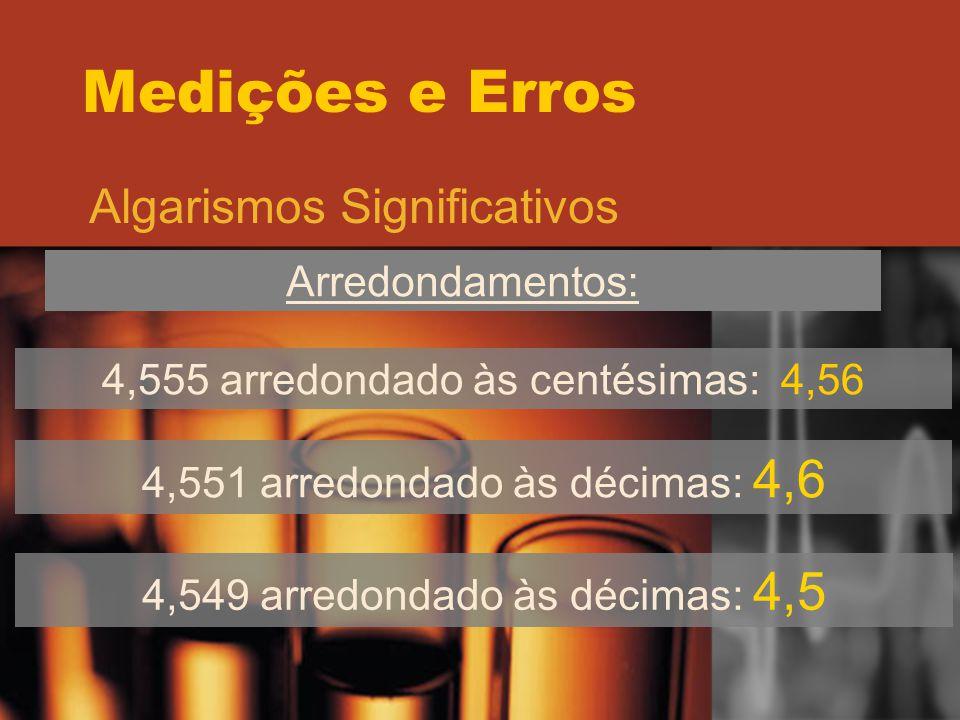 Medições e Erros Algarismos Significativos Arredondamentos: 4,555 arredondado às centésimas: 4,56 4,551 arredondado às décimas: 4,6 4,549 arredondado