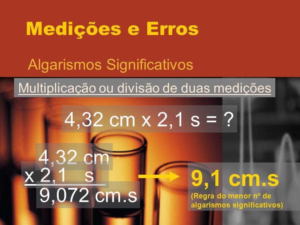 Medições e Erros Algarismos Significativos Multiplicação ou divisão de duas medições 4,32 cm x 2,1 s = ? 4,32 cm x 2,1 s 9,072 cm.s 9,1 cm.s (Regra do