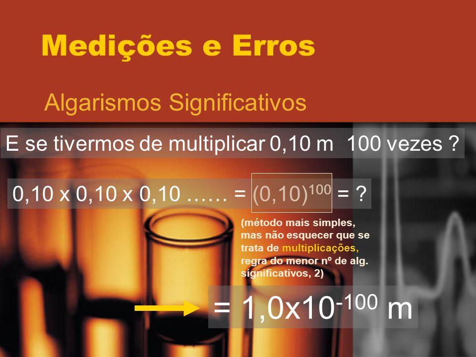 Medições e Erros Algarismos Significativos E se tivermos de multiplicar 0,10 m 100 vezes ? 0,10 x 0,10 x 0,10 …… = (0,10) 100 = ? (método mais simples