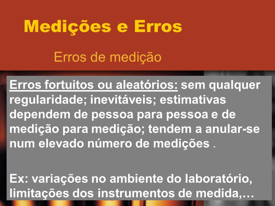 Medições e Erros Erros de medição Erros fortuitos ou aleatórios: sem qualquer regularidade; inevitáveis; estimativas dependem de pessoa para pessoa e