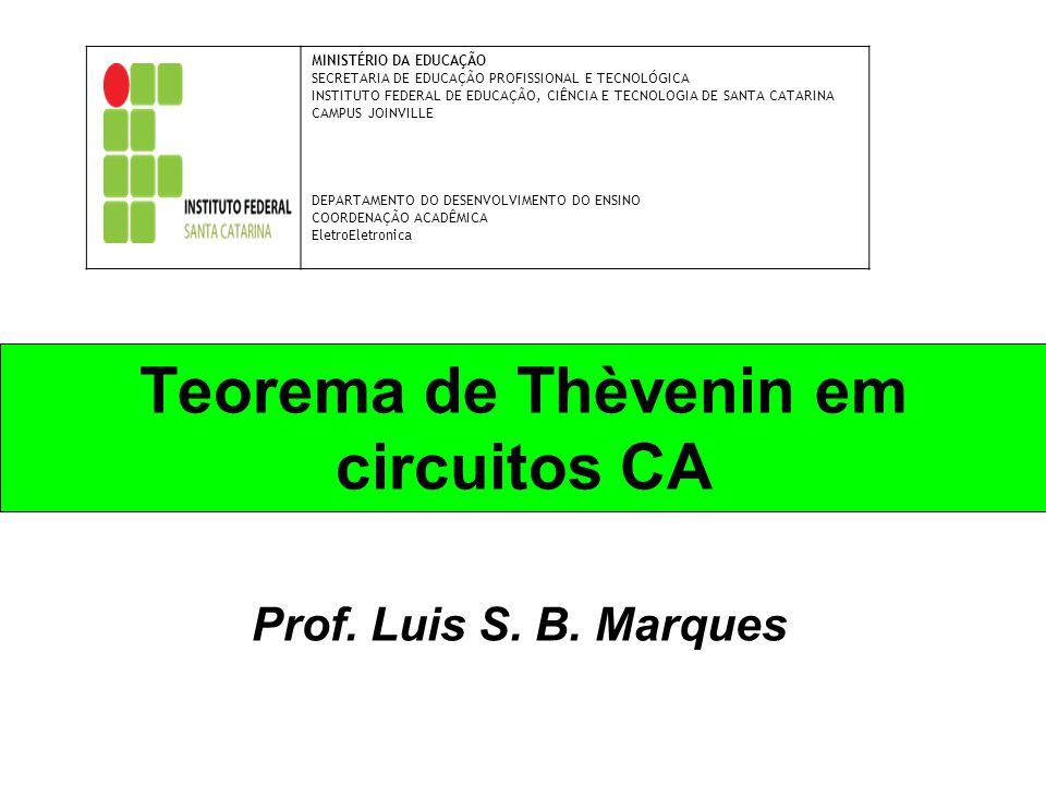 Teorema de Thèvenin em circuitos CA Prof. Luis S. B. Marques MINISTÉRIO DA EDUCAÇÃO SECRETARIA DE EDUCAÇÃO PROFISSIONAL E TECNOLÓGICA INSTITUTO FEDERA