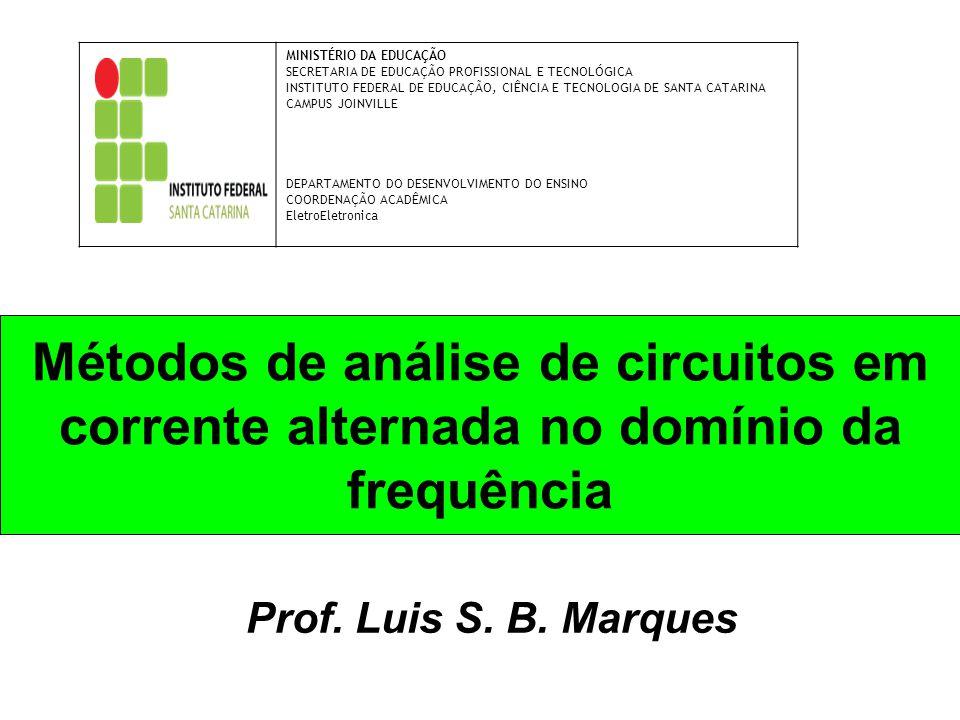 Métodos de análise de circuitos em corrente alternada no domínio da frequência Prof. Luis S. B. Marques MINISTÉRIO DA EDUCAÇÃO SECRETARIA DE EDUCAÇÃO