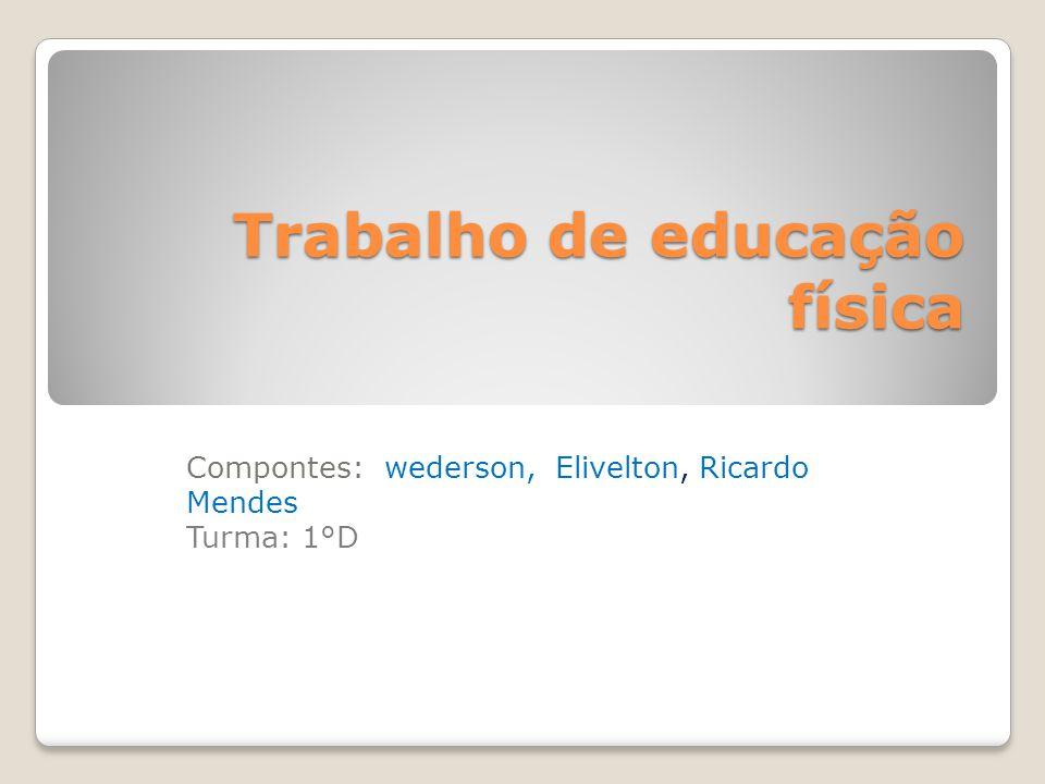 Trabalho de educação física Trabalho de educação física Compontes: wederson, Elivelton, Ricardo Mendes Turma: 1°D