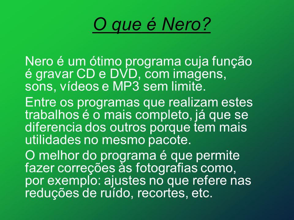 O que é Nero? Nero é um ótimo programa cuja função é gravar CD e DVD, com imagens, sons, vídeos e MP3 sem limite. Entre os programas que realizam este