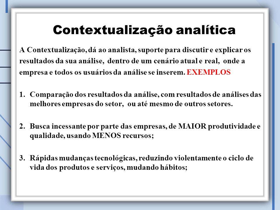 A Contextualização, dá ao analista, suporte para discutir e explicar os resultados da sua análise, dentro de um cenário atual e real, onde a empresa e todos os usuários da análise se inserem.