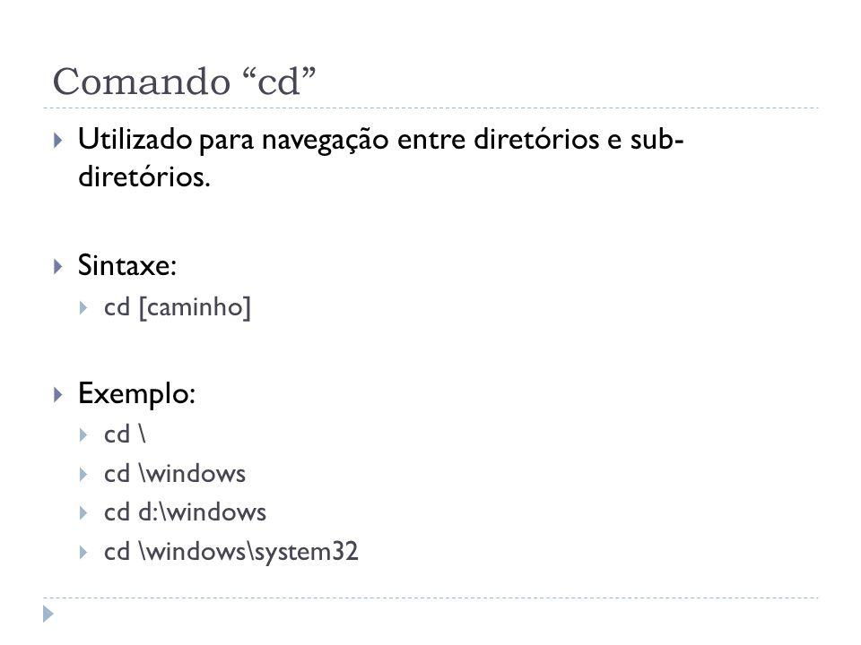 """Comando """"cd""""  Utilizado para navegação entre diretórios e sub- diretórios.  Sintaxe:  cd [caminho]  Exemplo:  cd \  cd \windows  cd d:\windows"""