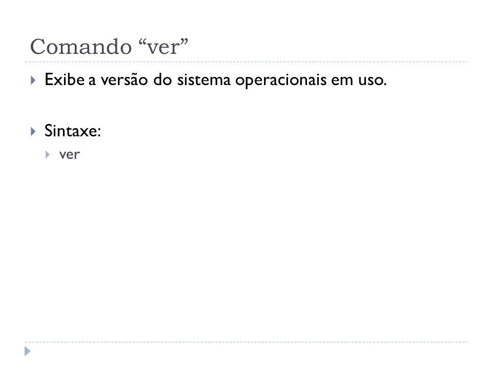 """Comando """"ver""""  Exibe a versão do sistema operacionais em uso.  Sintaxe:  ver"""