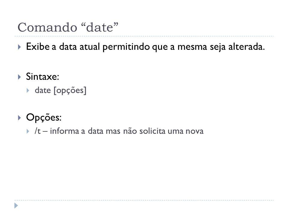 """Comando """"date""""  Exibe a data atual permitindo que a mesma seja alterada.  Sintaxe:  date [opções]  Opções:  /t – informa a data mas não solicita"""