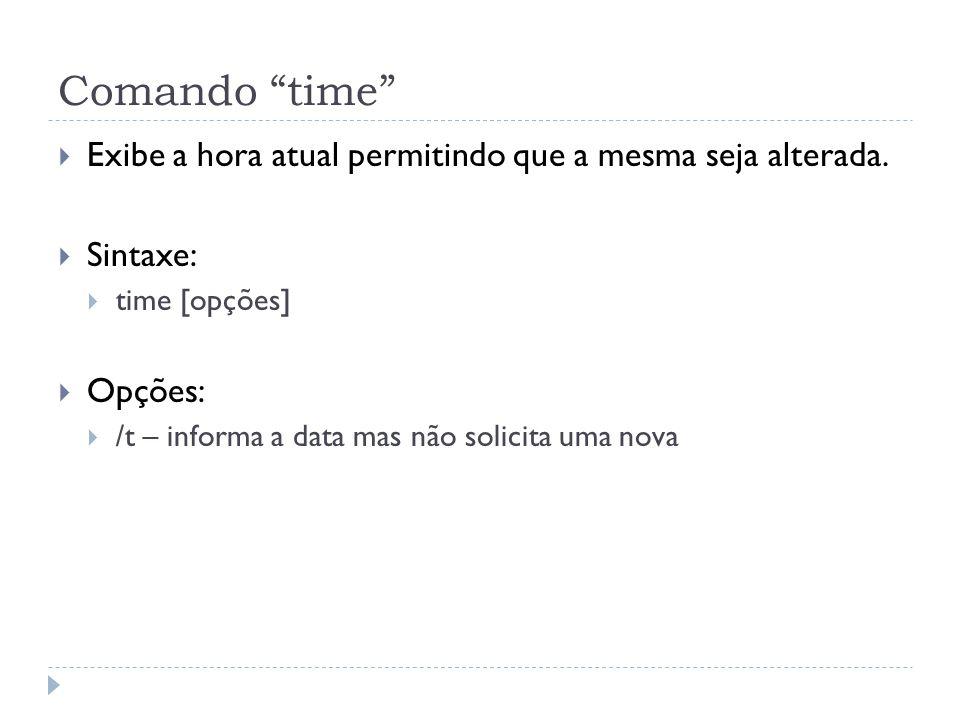 """Comando """"time""""  Exibe a hora atual permitindo que a mesma seja alterada.  Sintaxe:  time [opções]  Opções:  /t – informa a data mas não solicita"""