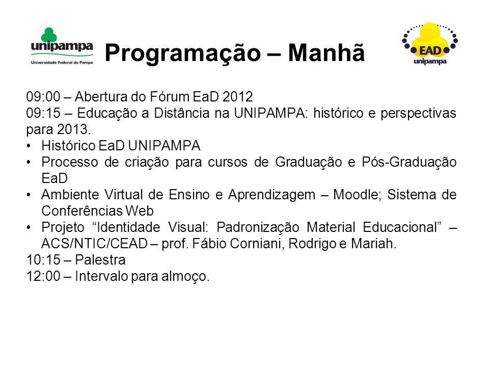 Programação – Manhã 09:00 – Abertura do Fórum EaD 2012 09:15 – Educação a Distância na UNIPAMPA: histórico e perspectivas para 2013.
