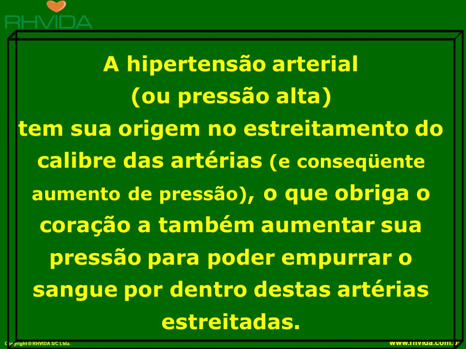 Copyright © RHVIDA S/C Ltda. www.rhvida.com.br A hipertensão arterial (ou pressão alta) tem sua origem no estreitamento do calibre das artérias (e con