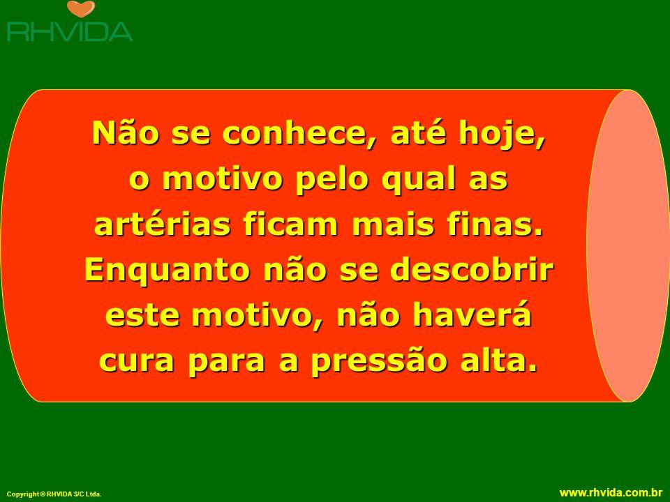 Copyright © RHVIDA S/C Ltda. www.rhvida.com.br Não se conhece, até hoje, o motivo pelo qual as artérias ficam mais finas. Enquanto não se descobrir es