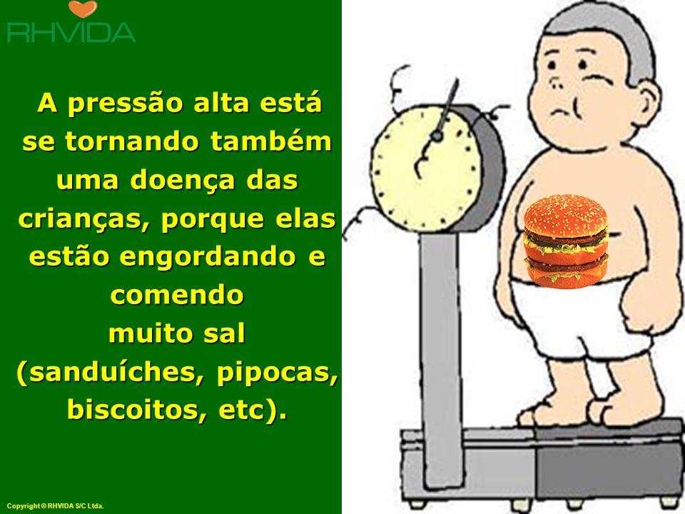 Copyright © RHVIDA S/C Ltda. www.rhvida.com.br A pressão alta está se tornando também uma doença das crianças, porque elas estão engordando e comendo