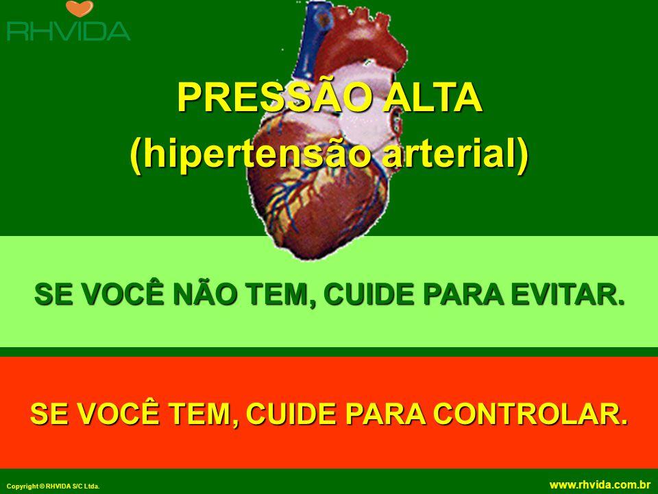 Copyright © RHVIDA S/C Ltda. www.rhvida.com.br SE VOCÊ NÃO TEM, CUIDE PARA EVITAR. SE VOCÊ TEM, CUIDE PARA CONTROLAR. PRESSÃO ALTA (hipertensão arteri