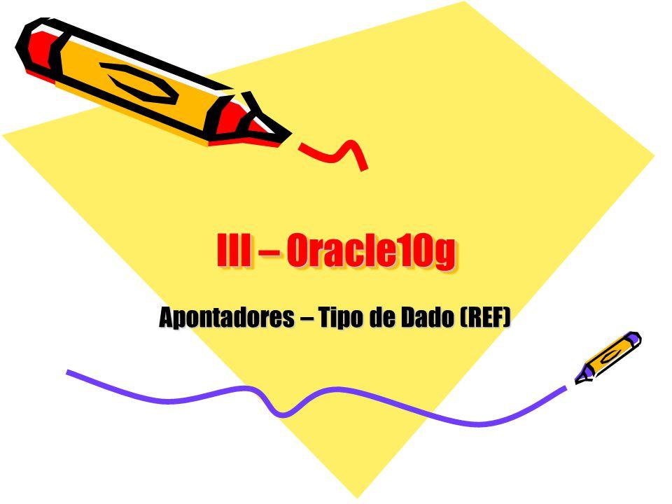 III – Oracle10g Apontadores – Tipo de Dado (REF)