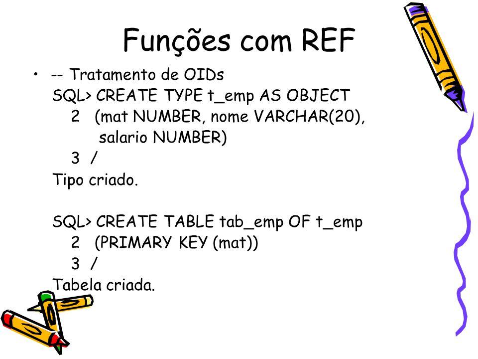 Funções com REF -- Tratamento de OIDs SQL> CREATE TYPE t_emp AS OBJECT 2 (mat NUMBER, nome VARCHAR(20), salario NUMBER) 3 / Tipo criado.