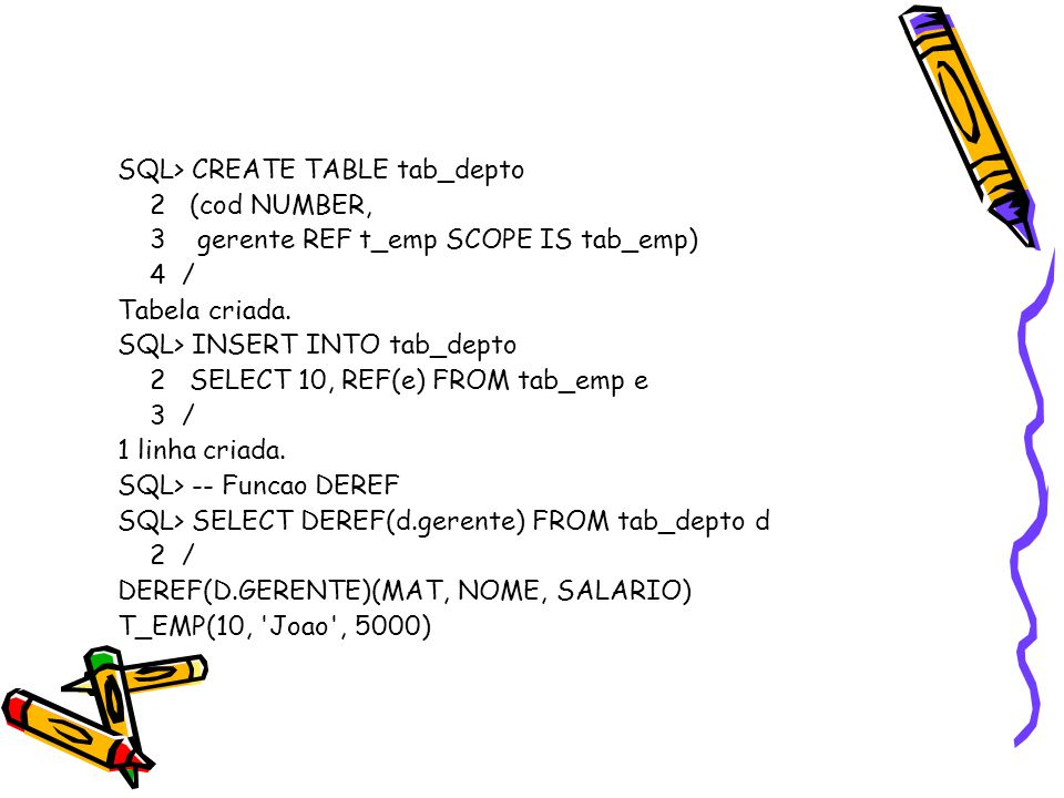 SQL> CREATE TABLE tab_depto 2 (cod NUMBER, 3 gerente REF t_emp SCOPE IS tab_emp) 4 / Tabela criada.