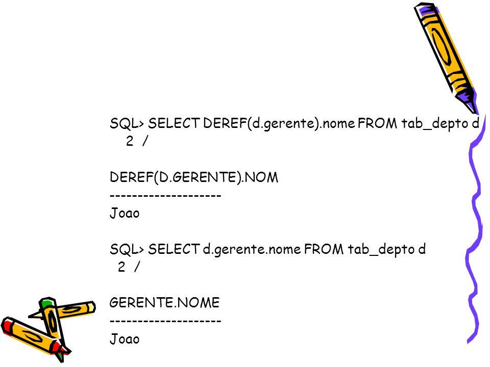 SQL> SELECT DEREF(d.gerente).nome FROM tab_depto d 2 / DEREF(D.GERENTE).NOM -------------------- Joao SQL> SELECT d.gerente.nome FROM tab_depto d 2 / GERENTE.NOME -------------------- Joao
