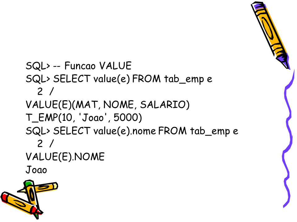 SQL> -- Funcao VALUE SQL> SELECT value(e) FROM tab_emp e 2 / VALUE(E)(MAT, NOME, SALARIO) T_EMP(10, Joao , 5000) SQL> SELECT value(e).nome FROM tab_emp e 2 / VALUE(E).NOME Joao