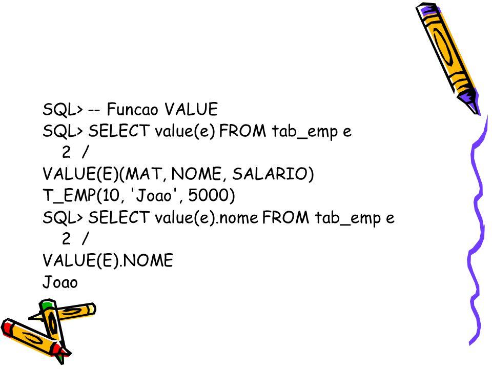 SQL> -- Funcao VALUE SQL> SELECT value(e) FROM tab_emp e 2 / VALUE(E)(MAT, NOME, SALARIO) T_EMP(10, 'Joao', 5000) SQL> SELECT value(e).nome FROM tab_e