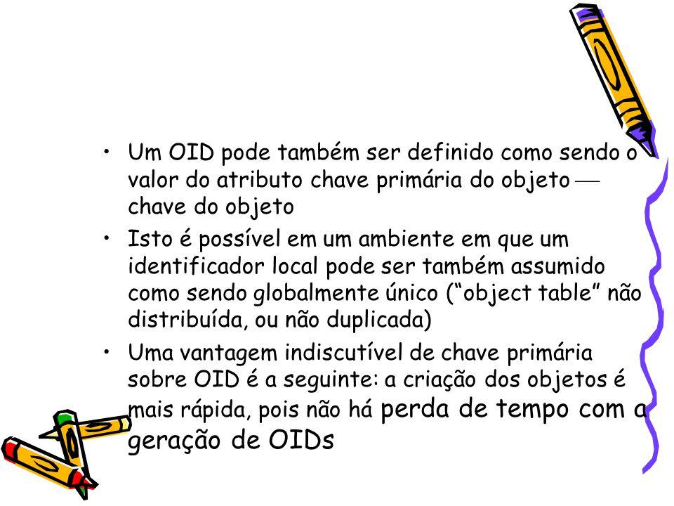 Um OID pode também ser definido como sendo o valor do atributo chave primária do objeto  chave do objeto Isto é possível em um ambiente em que um identificador local pode ser também assumido como sendo globalmente único ( object table não distribuída, ou não duplicada) Uma vantagem indiscutível de chave primária sobre OID é a seguinte: a criação dos objetos é mais rápida, pois não há perda de tempo com a geração de OIDs