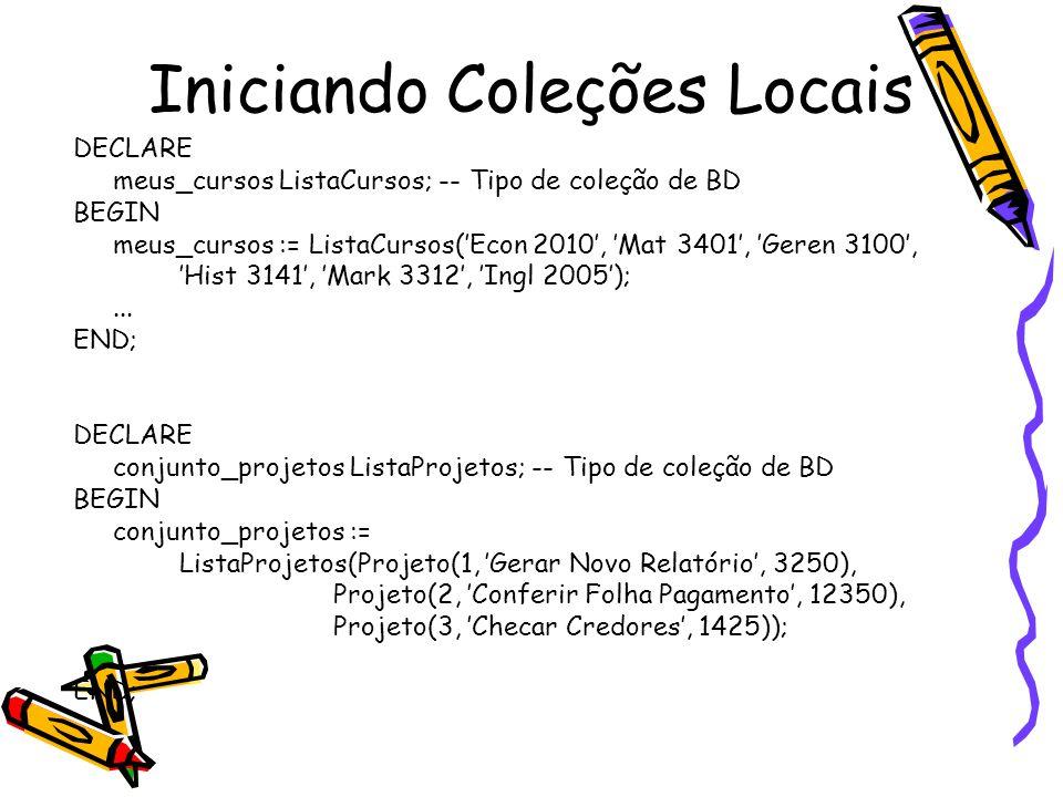 Iniciando Coleções Locais DECLARE meus_cursos ListaCursos; -- Tipo de coleção de BD BEGIN meus_cursos := ListaCursos('Econ 2010', 'Mat 3401', 'Geren 3