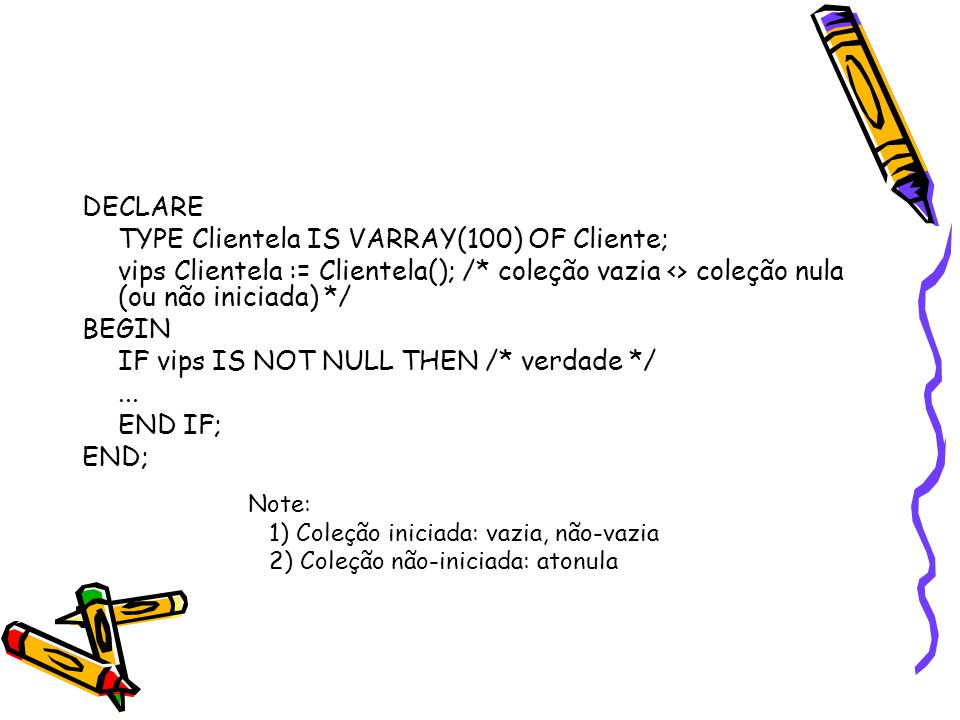 DECLARE TYPE Clientela IS VARRAY(100) OF Cliente; vips Clientela := Clientela(); /* coleção vazia <> coleção nula (ou não iniciada) */ BEGIN IF vips IS NOT NULL THEN /* verdade */...