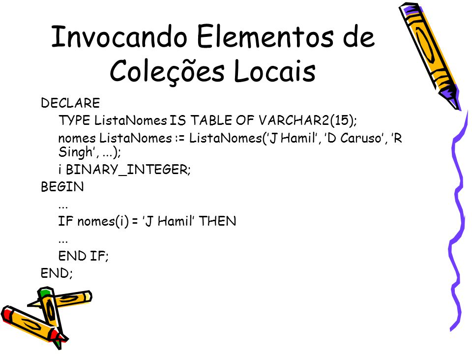 Invocando Elementos de Coleções Locais DECLARE TYPE ListaNomes IS TABLE OF VARCHAR2(15); nomes ListaNomes := ListaNomes('J Hamil', 'D Caruso', 'R Singh',...); i BINARY_INTEGER; BEGIN...