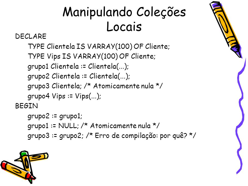 Manipulando Coleções Locais DECLARE TYPE Clientela IS VARRAY(100) OF Cliente; TYPE Vips IS VARRAY(100) OF Cliente; grupo1 Clientela := Clientela(...);