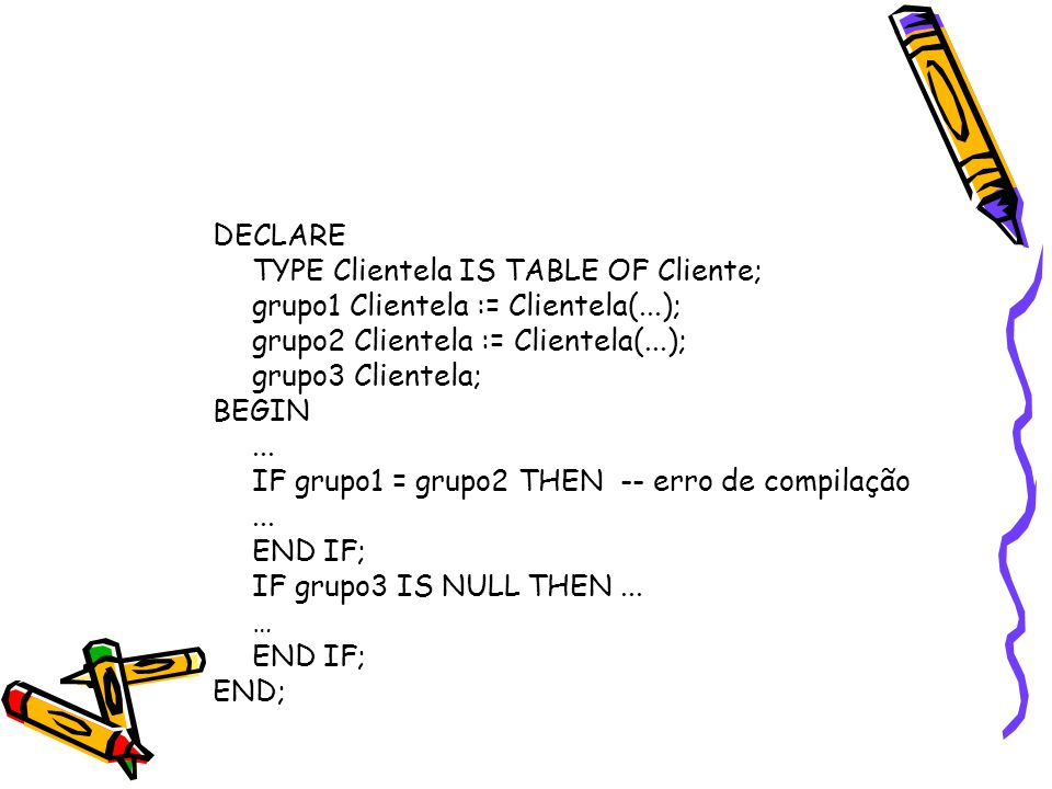 DECLARE TYPE Clientela IS TABLE OF Cliente; grupo1 Clientela := Clientela(...); grupo2 Clientela := Clientela(...); grupo3 Clientela; BEGIN...