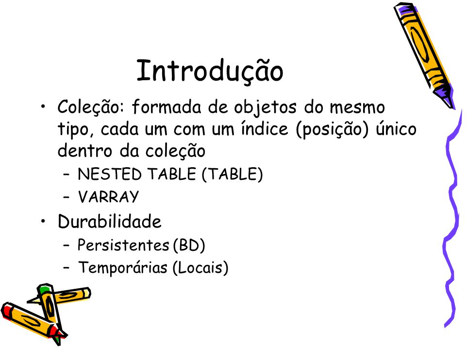Introdução Coleção: formada de objetos do mesmo tipo, cada um com um índice (posição) único dentro da coleção –NESTED TABLE (TABLE) –VARRAY Durabilidade –Persistentes (BD) –Temporárias (Locais)