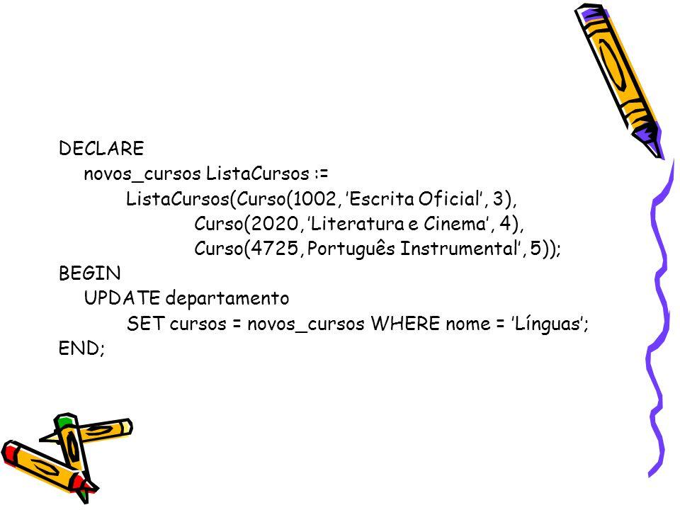 DECLARE novos_cursos ListaCursos := ListaCursos(Curso(1002, 'Escrita Oficial', 3), Curso(2020, 'Literatura e Cinema', 4), Curso(4725, Português Instrumental', 5)); BEGIN UPDATE departamento SET cursos = novos_cursos WHERE nome = 'Línguas'; END;