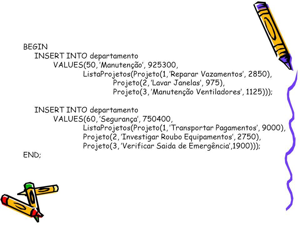 BEGIN INSERT INTO departamento VALUES(50, 'Manutenção', 925300, ListaProjetos(Projeto(1, 'Reparar Vazamentos', 2850), Projeto(2, 'Lavar Janelas', 975), Projeto(3, 'Manutenção Ventiladores', 1125))); INSERT INTO departamento VALUES(60, 'Segurança', 750400, ListaProjetos(Projeto(1, 'Transportar Pagamentos', 9000), Projeto(2, 'Investigar Roubo Equipamentos', 2750), Projeto(3, 'Verificar Saida de Emergência',1900))); END;