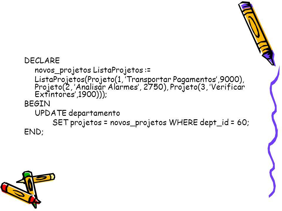 DECLARE novos_projetos ListaProjetos := ListaProjetos(Projeto(1, 'Transportar Pagamentos',9000), Projeto(2, 'Analisar Alarmes', 2750), Projeto(3, 'Ver