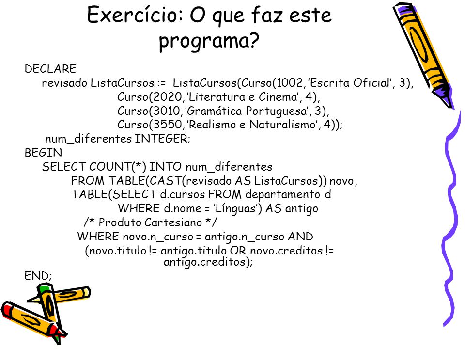 Exercício: O que faz este programa? DECLARE revisado ListaCursos := ListaCursos(Curso(1002, 'Escrita Oficial', 3), Curso(2020, 'Literatura e Cinema',