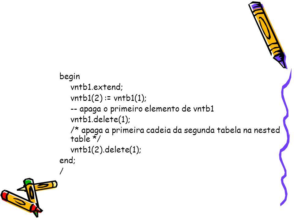 begin vntb1.extend; vntb1(2) := vntb1(1); -- apaga o primeiro elemento de vntb1 vntb1.delete(1); /* apaga a primeira cadeia da segunda tabela na nested table */ vntb1(2).delete(1); end; /