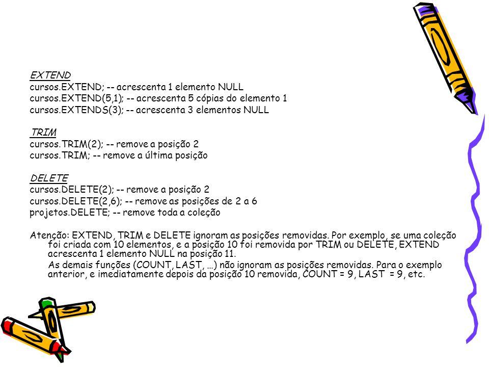 EXTEND cursos.EXTEND; -- acrescenta 1 elemento NULL cursos.EXTEND(5,1); -- acrescenta 5 cópias do elemento 1 cursos.EXTENDS(3); -- acrescenta 3 elementos NULL TRIM cursos.TRIM(2); -- remove a posição 2 cursos.TRIM; -- remove a última posição DELETE cursos.DELETE(2); -- remove a posição 2 cursos.DELETE(2,6); -- remove as posições de 2 a 6 projetos.DELETE; -- remove toda a coleção Atenção: EXTEND, TRIM e DELETE ignoram as posições removidas.