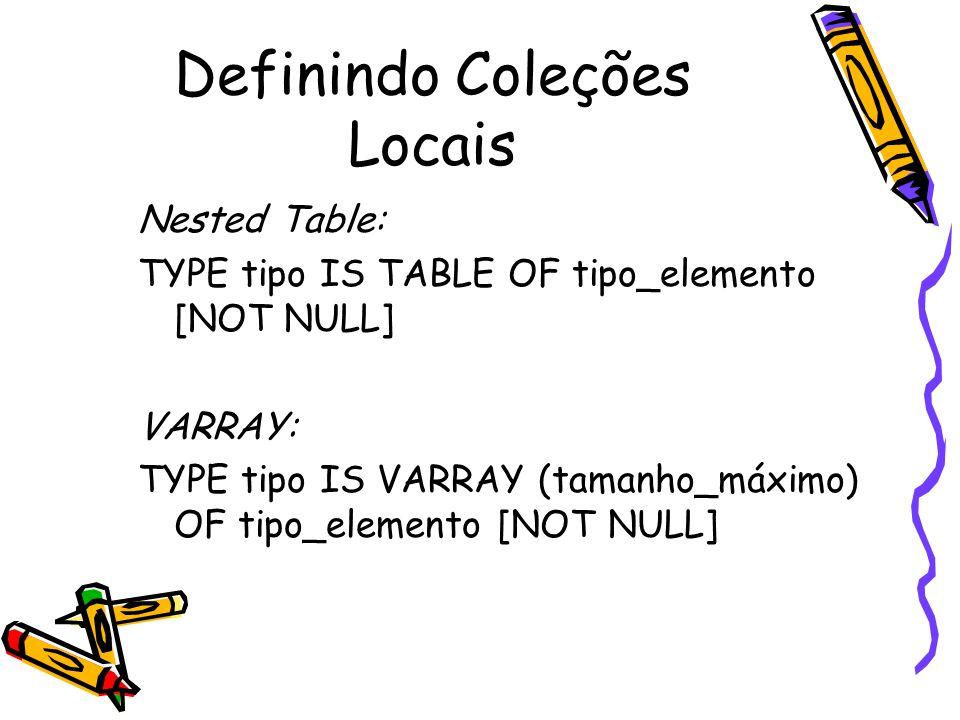 Manipulando Coleções Locais DECLARE TYPE Clientela IS VARRAY(100) OF Cliente; TYPE Vips IS VARRAY(100) OF Cliente; grupo1 Clientela := Clientela(...); grupo2 Clientela := Clientela(...); grupo3 Clientela; /* Atomicamente nula */ grupo4 Vips := Vips(...); BEGIN grupo2 := grupo1; grupo1 := NULL; /* Atomicamente nula */ grupo3 := grupo2; /* Erro de compilação: por quê.